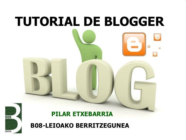 TUTORIAL DE BLOGGER  PILAR ETXEBARRIA B08-LEIOAKO BERRITZEGUNEA
