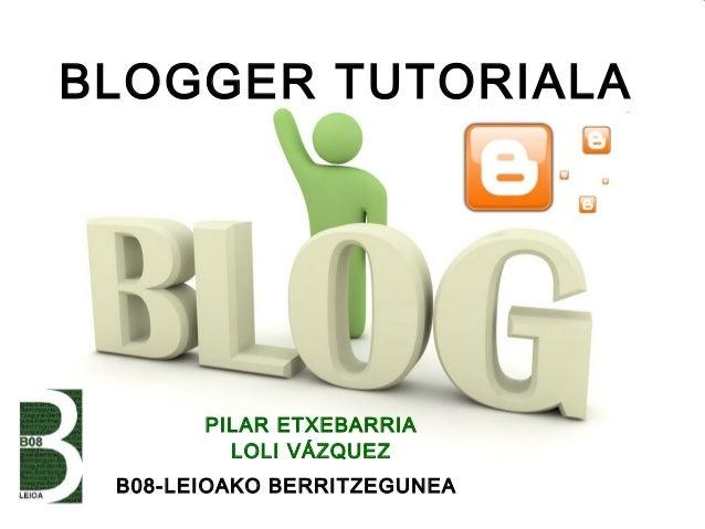 BLOGGER TUTORIALA       PILAR ETXEBARRIA         LOLI VÁZQUEZ B08-LEIOAKO BERRITZEGUNEA