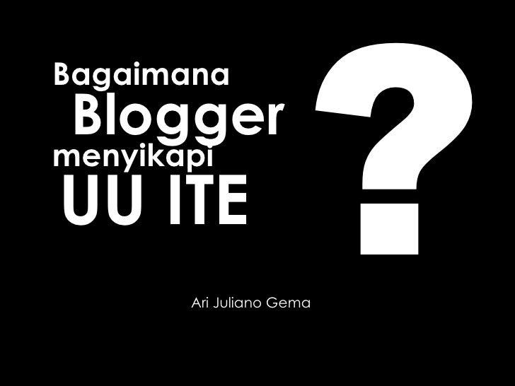 Bagaimana Ari Juliano Gema Blogger menyikapi UU ITE ?