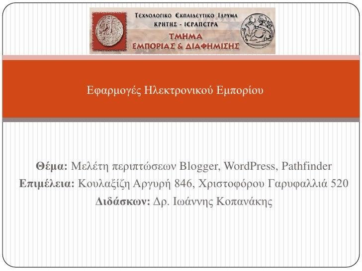 Εφαρμογές Ηλεκτρονικού Εμπορίου<br />Θέμα:Μελέτη περιπτώσεων Blogger, WordPress, Pathfinder<br />Επιμέλεια: Κουλαξίζη Αργυ...