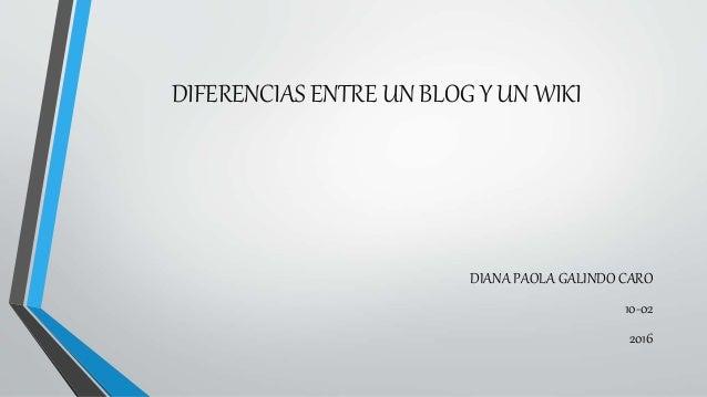 DIFERENCIAS ENTRE UN BLOG Y UN WIKI DIANA PAOLA GALINDO CARO 10-02 2016