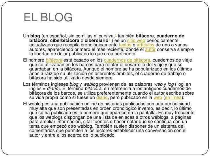 EL BLOGUn blog (en español, sin comillas ni cursiva,1 también bitácora, cuaderno de   bitácora, ciberbitácora o ciberdiari...