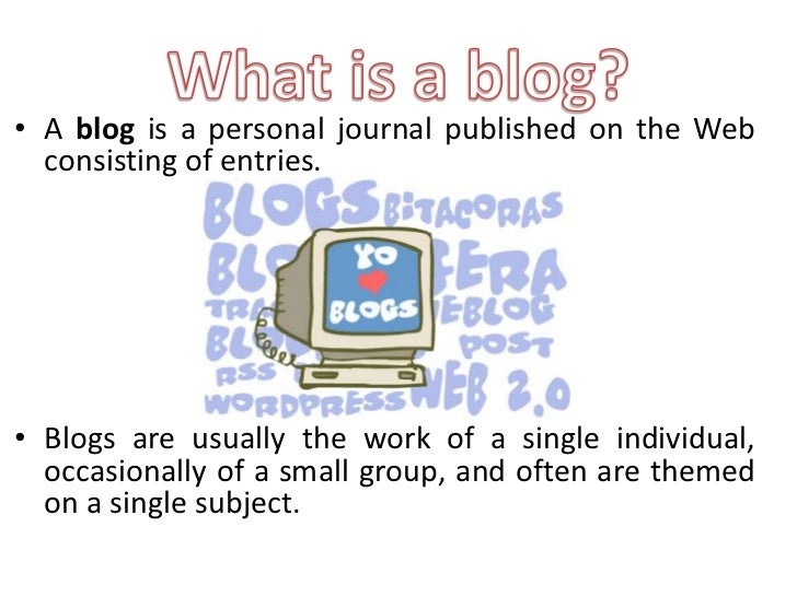 • A blog is a personal journal published on the Web  consisting of entries.• Blogs are usually the work of a single indivi...