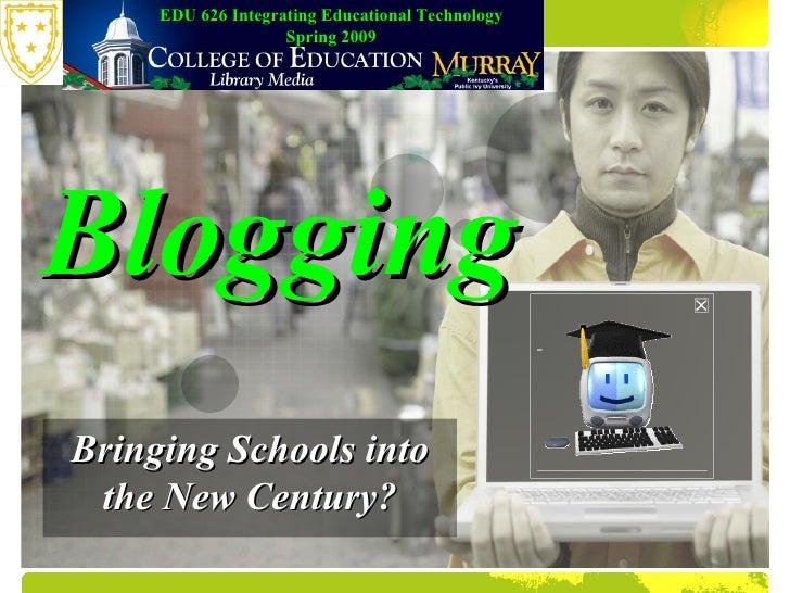 Bringing Schools into the New Century? Blogging EDU 626 Integrating Educational Technology Spring 2009