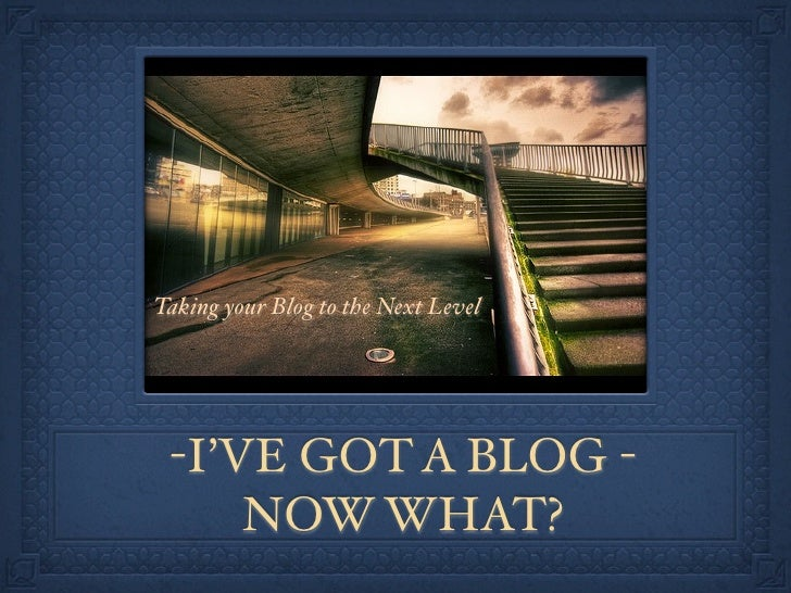 Taking your Blog to the Next Level      -I'VE GOT A BLOG -      NOW WHAT?
