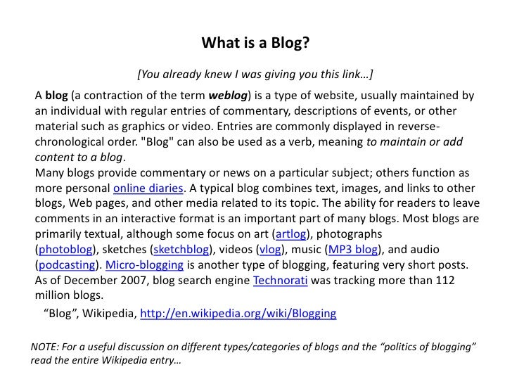 What is a Blog?                        [You already knew I was giving you this link…] A blog (a contraction of the term we...
