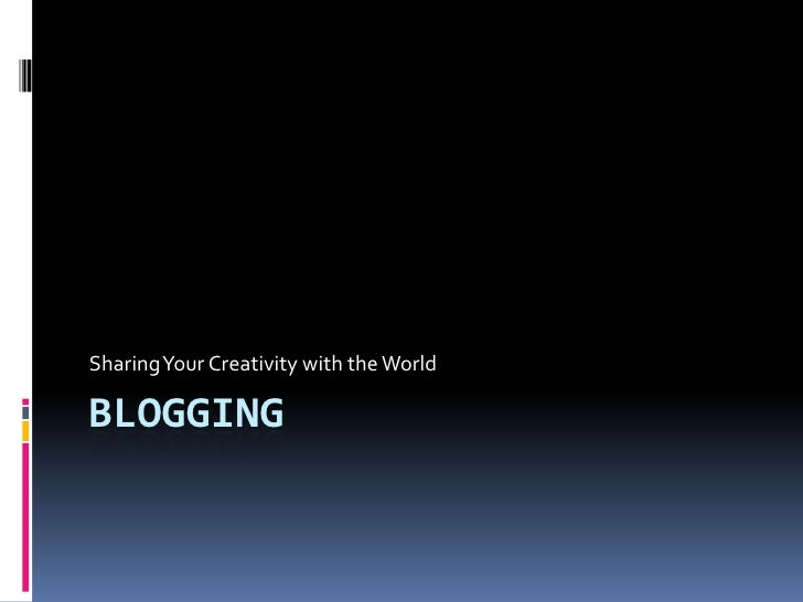 Blogging<br />Sharing Your Creativity with the World<br />