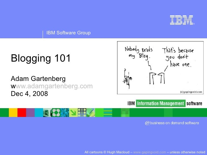 Blogging 101 Adam Gartenberg www.adamgartenberg.com Dec 4, 2008 All cartoons © Hugh Macloud –  www.gapingvoid.com  – unles...