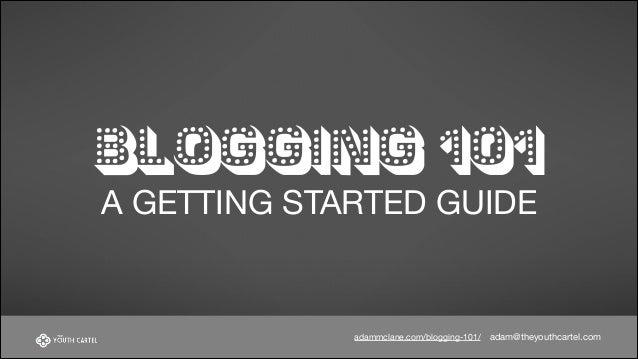 BLOGGING 101 A GETTING STARTED GUIDE  adammclane.com/blogging-101/  adam@theyouthcartel.com