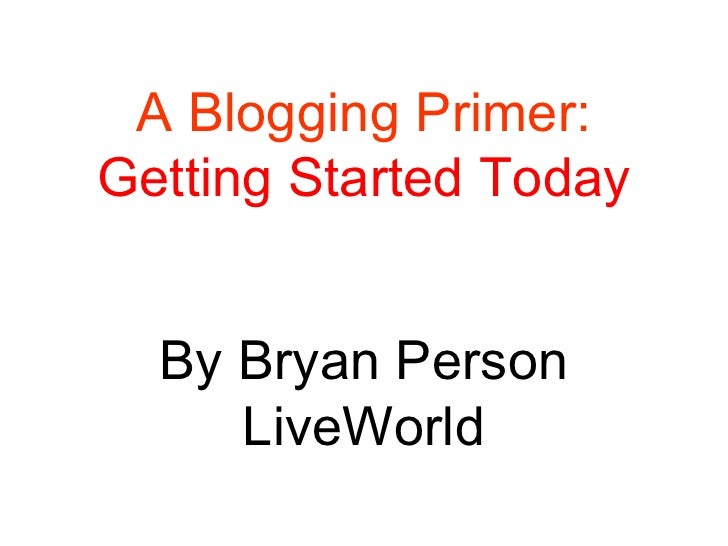 A Blogging Primer: Getting Started Today By Bryan Person LiveWorld