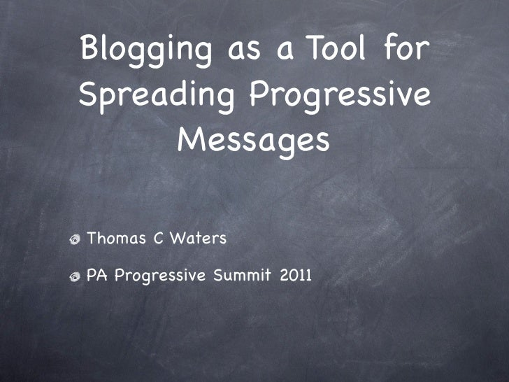 Blogging as a Tool forSpreading Progressive      MessagesThomas C WatersPA Progressive Summit 2011
