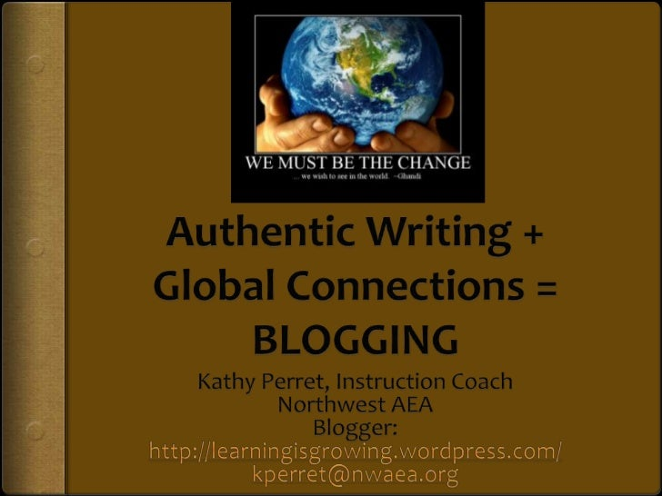Authentic Writing + Global Connections = BLOGGING<br />Kathy Perret, Instruction Coach<br />Northwest AEA<br />Blogger: ht...