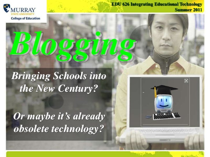 EDU 626 Integrating Educational TechnologySummer 2011<br />Blogging<br />Bringing Schools into the New Century?<br />Or ma...