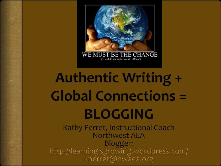 Authentic Writing + Global Connections = BLOGGING<br />Kathy Perret, Instructional Coach<br />Northwest AEA<br />Blogger: ...