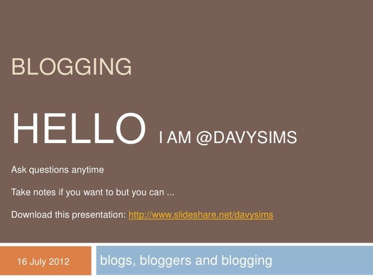 BLOGGINGHELLO I AM @DAVYSIMSAsk questions anytimeTake notes if you want to but you can ...Download this presentation: http...