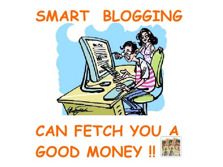 SMART  BLOGGING CAN FETCH YOU A  GOOD MONEY !!
