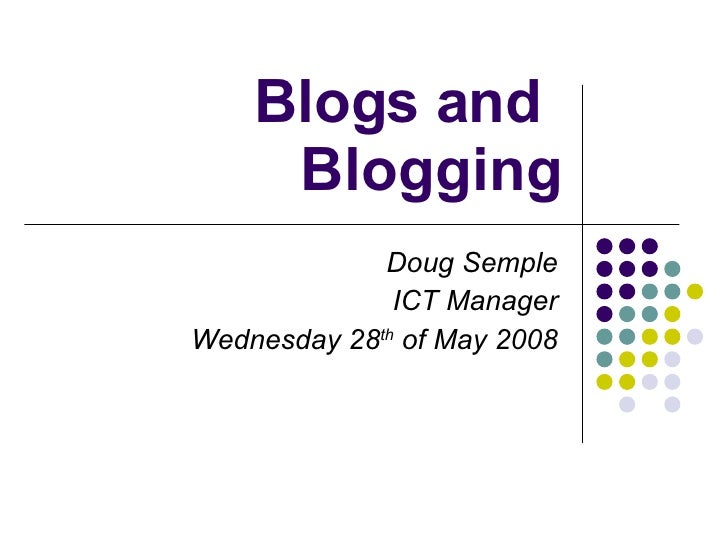 Blogs and  Blogging Doug Semple ICT Manager Wednesday 28 th  of May 2008