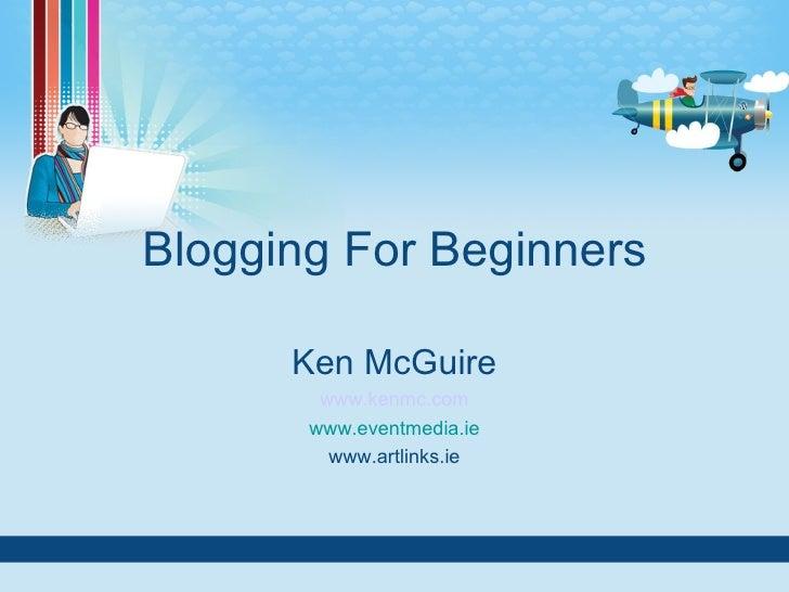 Blogging For Beginners Ken McGuire www.kenmc.com www.eventmedia.ie www.artlinks.ie
