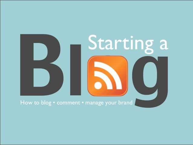 Blog                        Starting aHow to blog • comment • manage your brand