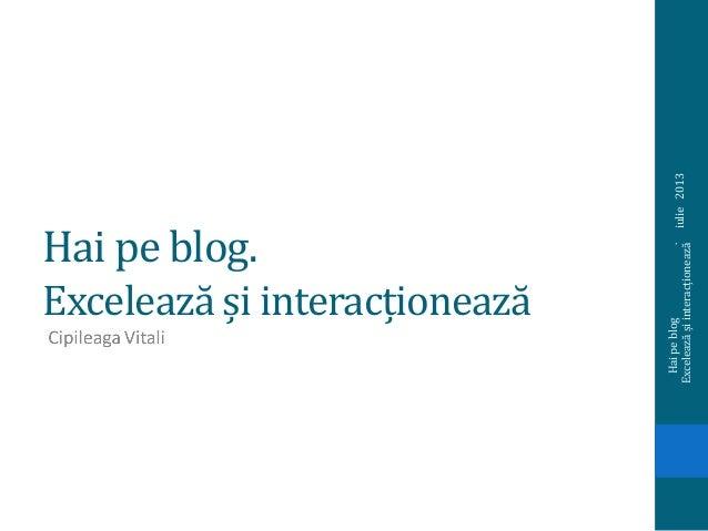 Hai pe blog. Excelează și interacționează iulie2013 Haipeblog. Exceleazășiinteracționează