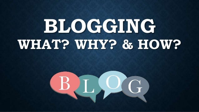 BLOGGING WHAT? WHY? & HOW?