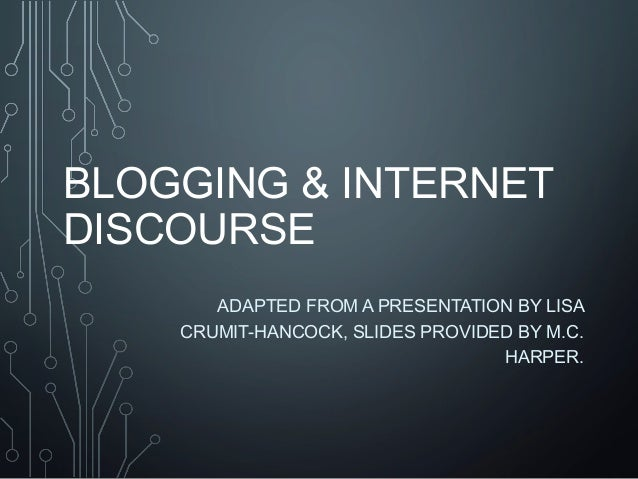 BLOGGING & INTERNET DISCOURSE ADAPTED FROM A PRESENTATION BY LISA CRUMIT-HANCOCK, SLIDES PROVIDED BY M.C. HARPER.