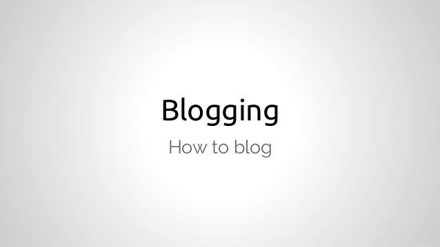 Blogging How to blog