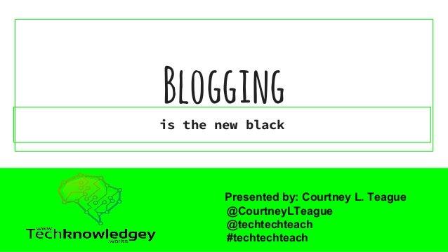 Blogging is the new black Presented by: Courtney L. Teague @CourtneyLTeague @techtechteach #techtechteach