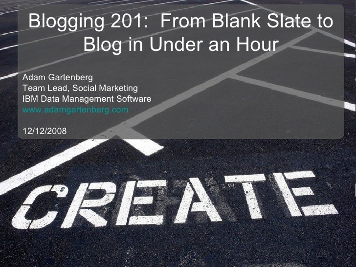 Blogging 201:  From Blank Slate to Blog in Under an Hour Adam Gartenberg Team Lead, Social Marketing IBM Data Management S...