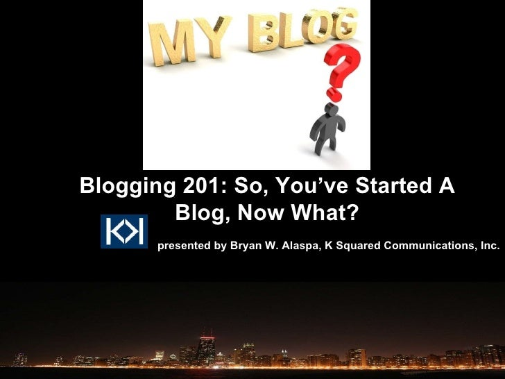 presented by Bryan W. Alaspa, K Squared Communications, Inc. Blogging 201: So, You've Started A Blog, Now What?