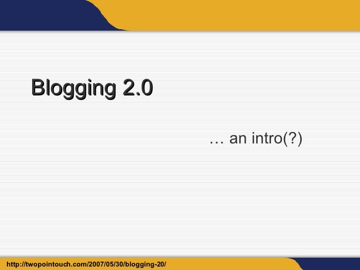 Blogging 2.0 … an intro(?) http://twopointouch.com/2007/05/30/blogging-20/