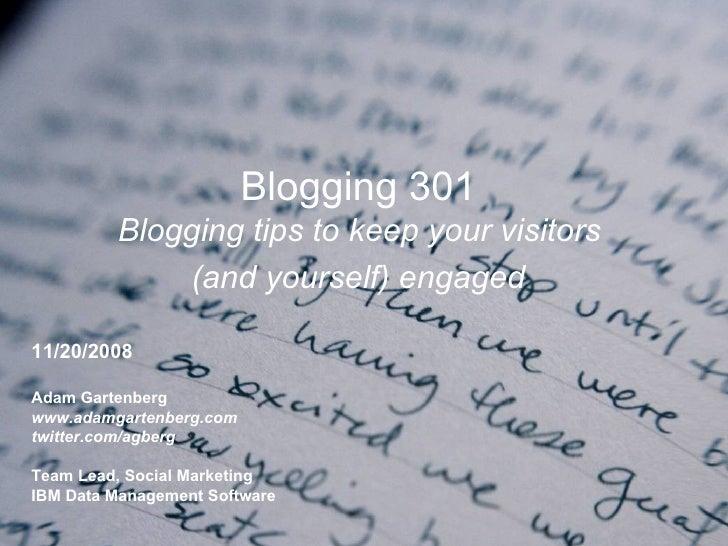 Blogging 301  Blogging tips to keep your visitors  (and yourself) engaged   11/20/2008 Adam Gartenberg www.adamgartenberg....