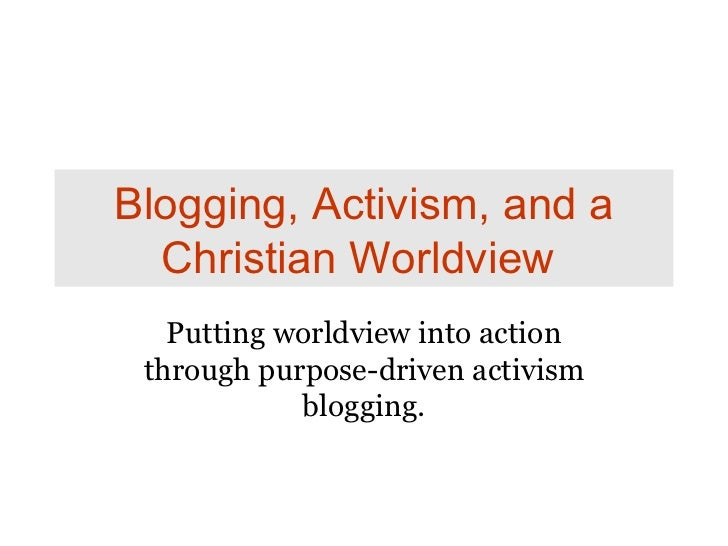 Blogging, Activism, and a Christian Worldview   Putting worldview into action through purpose-driven activism blogging.