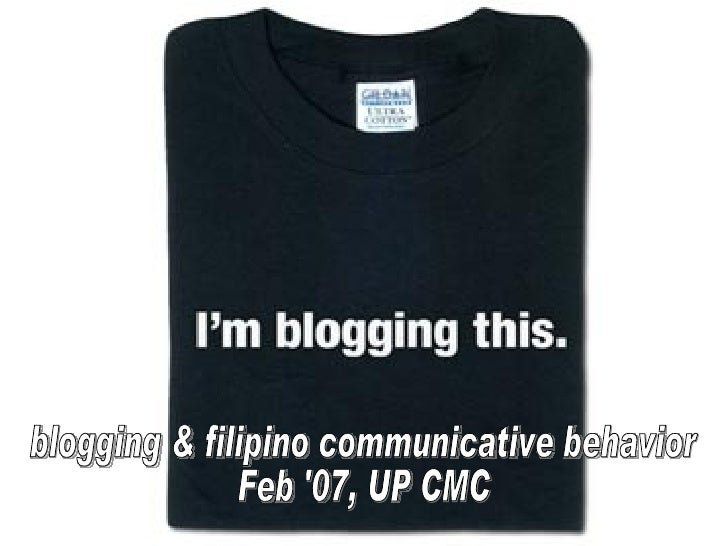 Blogging and Filipino Communicative Behavior blogging & filipino communicative behavior Feb '07, UP CMC