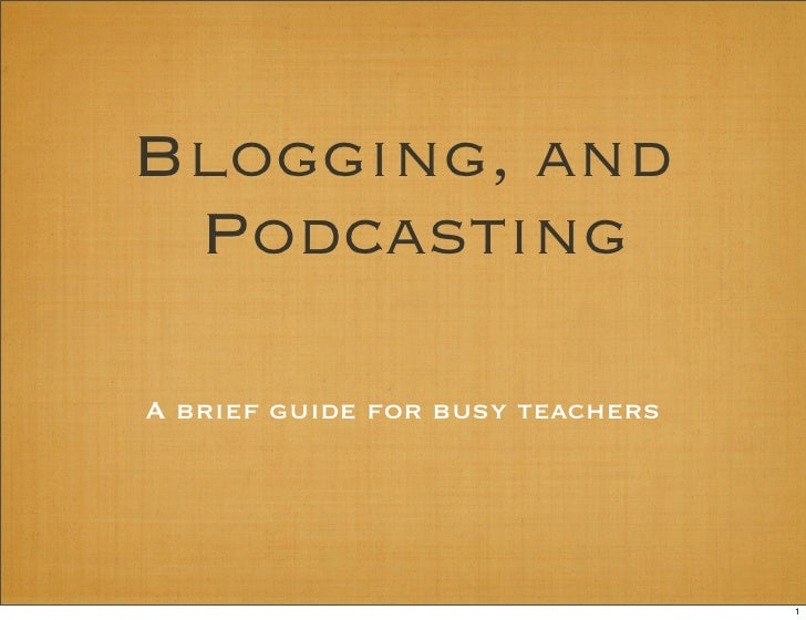 Blogging, and  Podcasting  A brief guide for busy teachers                                       1