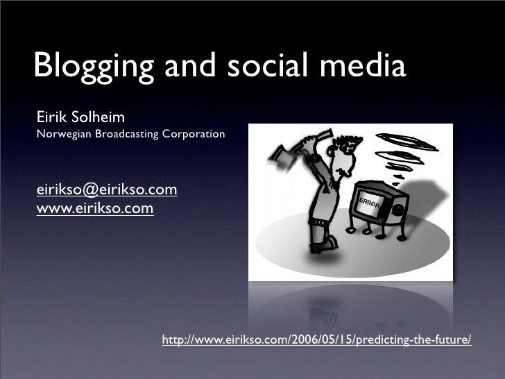 Blogging and social media Eirik Solheim Norwegian Broadcasting Corporation    eirikso@eirikso.com www.eirikso.com         ...