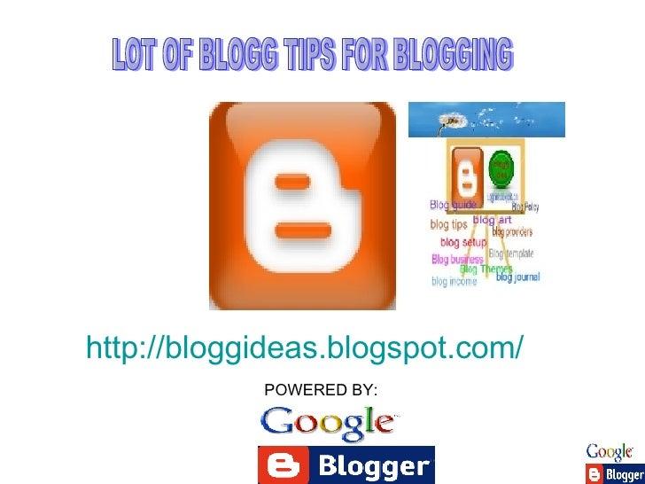 http://bloggideas.blogspot.com/   LOT OF BLOGG TIPS FOR BLOGGING POWERED BY: