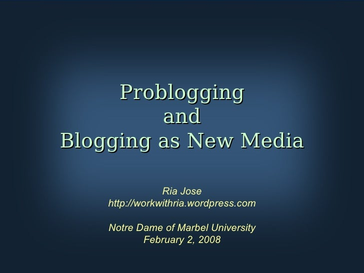 Problogging and Blogging as New Media Ria Jose http://workwithria.wordpress.com Notre Dame of Marbel University February 2...