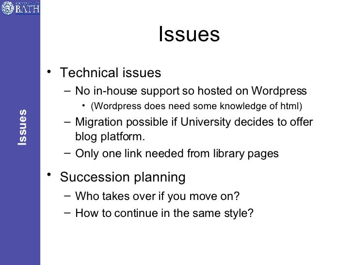 Issues <ul><li>Technical issues </li></ul><ul><ul><li>No in-house support so hosted on Wordpress </li></ul></ul><ul><ul><u...