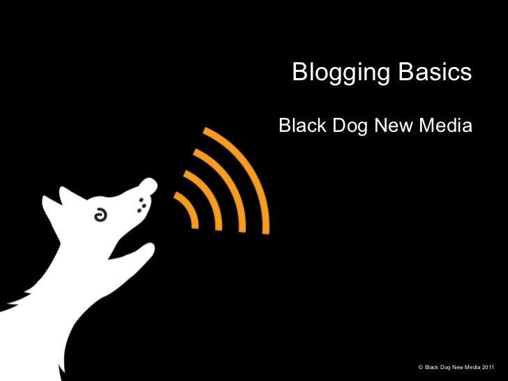 Blogging Basics Black Dog New Media © Black Dog New Media 2011