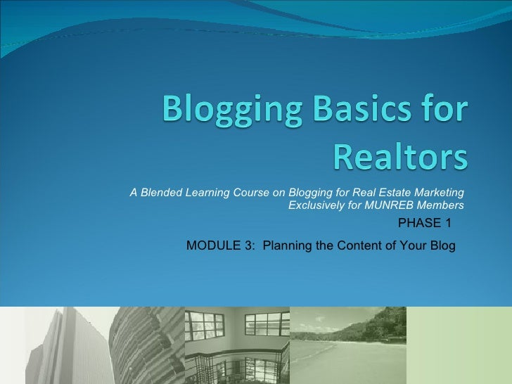 A Blended Learning Course on Blogging for Real Estate Marketing Exclusively for MUNREB Members PHASE 1  MODULE 3:  Plannin...