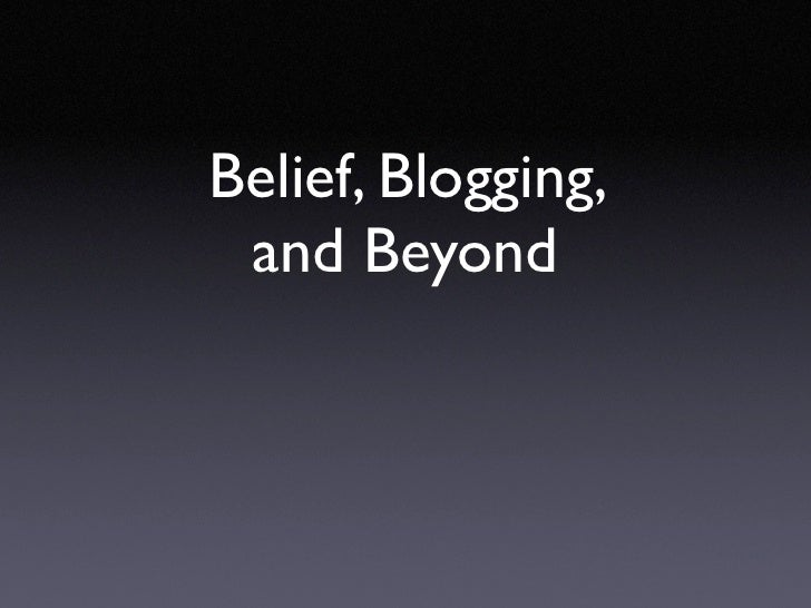 Belief, Blogging,  and Beyond