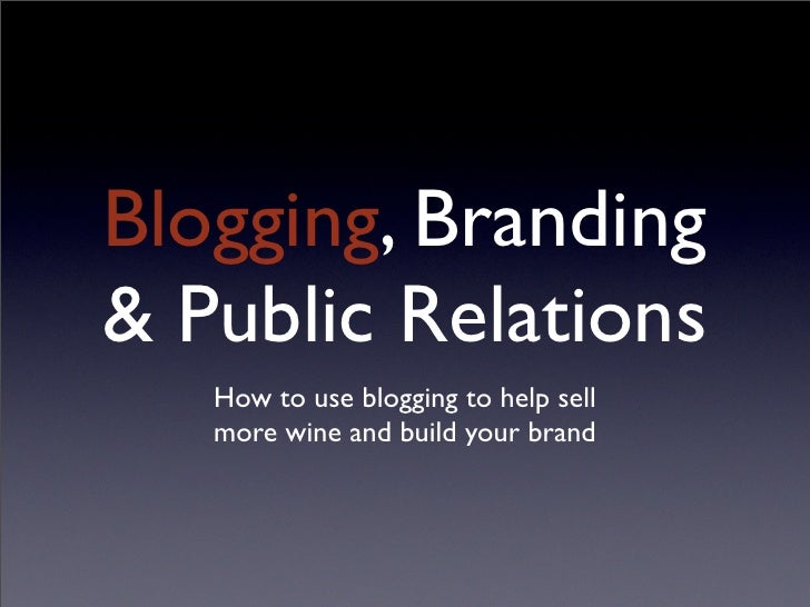 Blogging, Branding & Public Relations    How to use blogging to help sell    more wine and build your brand