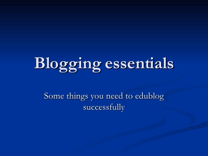 Blogging essentials Some things you need to edublog successfully