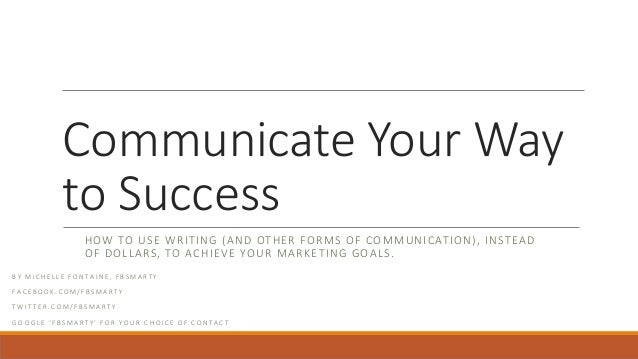 Communicate Your Way to Success HOW TO USE WRITING (AND OTHER FORMS OF COMMUNICATION), INSTEAD OF DOLLARS, TO ACHIEVE YOUR...