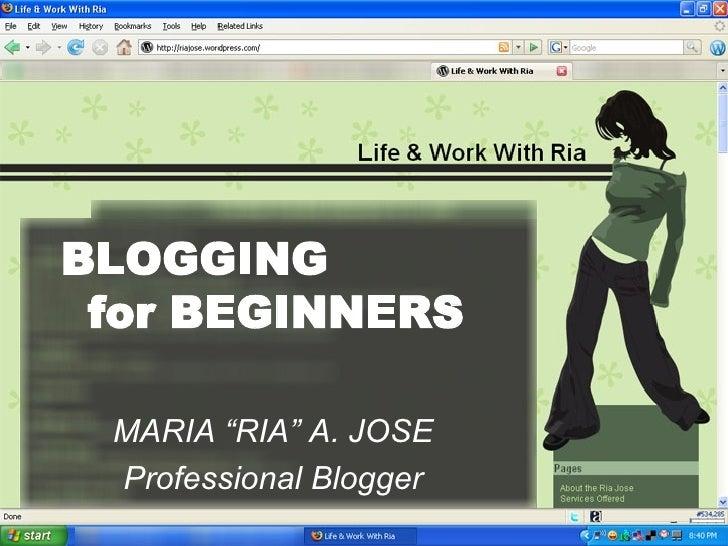 "BLOGGING  for BEGINNERS MARIA ""RIA"" A. JOSE Professional Blogger"