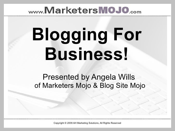 Blogging For Business! Copyright © 2009 AH Marketing Solutions, All Rights Reserved Presented by Angela Wills  of Marketer...