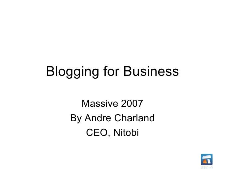 Blogging for Business Massive 2007 By Andre Charland CEO, Nitobi