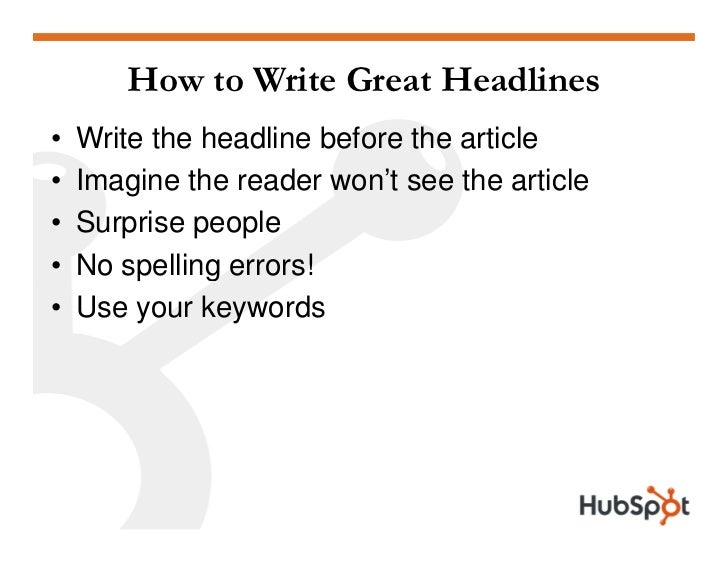 How to Write Great Headlines •   Write the headline before the article •   Imagine the reader won't see the article •   Su...