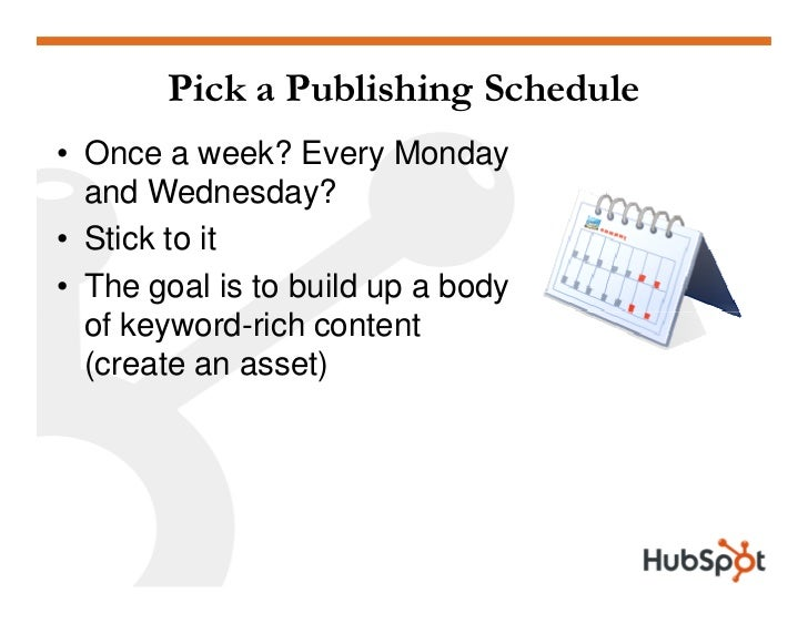 Pick a Publishing Schedule • Once a week? Every Monday   and Wednesday? • Stick to it • The goal is to build up a body   o...